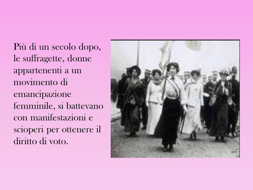 Più di un secolo dopo, le suffragette, donne appartenenti a un movimento di emancipazione femminile, si battevano con manifestazioni e scioperi per ot