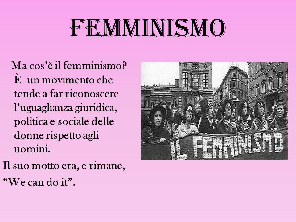 FEMMINISMO Ma cos'è il femminismo? È un movimento che tende a far riconoscere l'uguaglianza giuridica, politica e sociale delle donne rispetto agli uo
