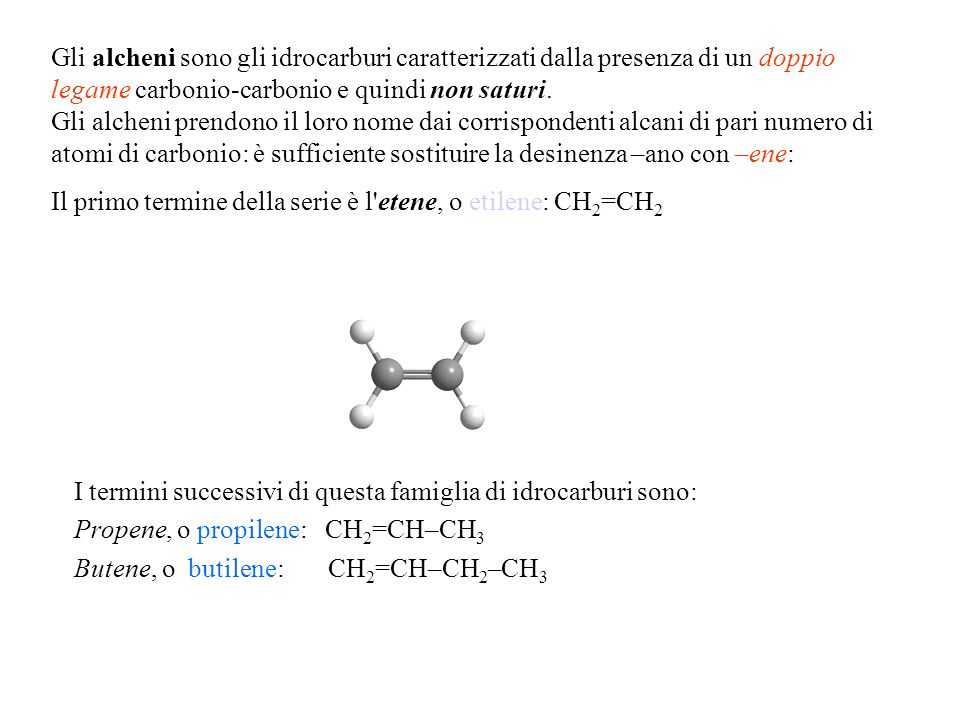 Gli alcheni sono gli idrocarburi caratterizzati dalla presenza di un doppio legame carbonio-carbonio e quindi non saturi. Gli alcheni prendono il loro