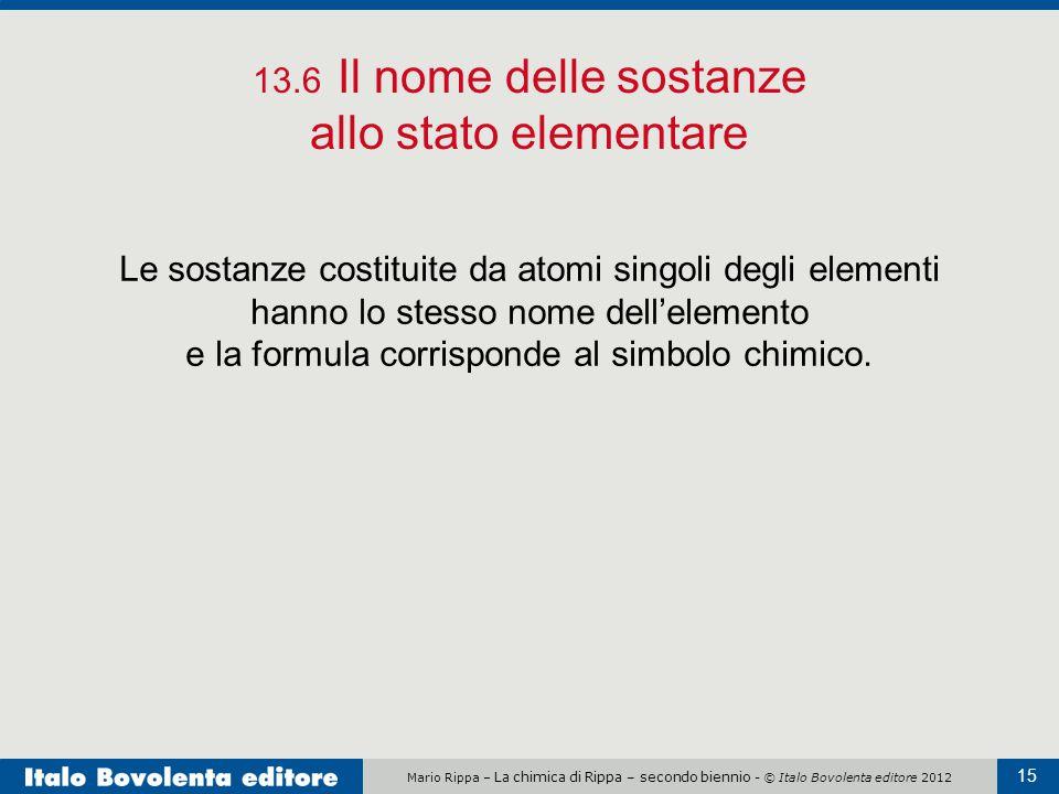 Mario Rippa – La chimica di Rippa – secondo biennio - © Italo Bovolenta editore 2012 15 13.6 Il nome delle sostanze allo stato elementare Le sostanze