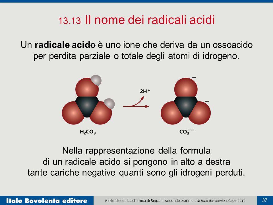 Mario Rippa – La chimica di Rippa – secondo biennio - © Italo Bovolenta editore 2012 37 13.13 Il nome dei radicali acidi Un radicale acido è uno ione