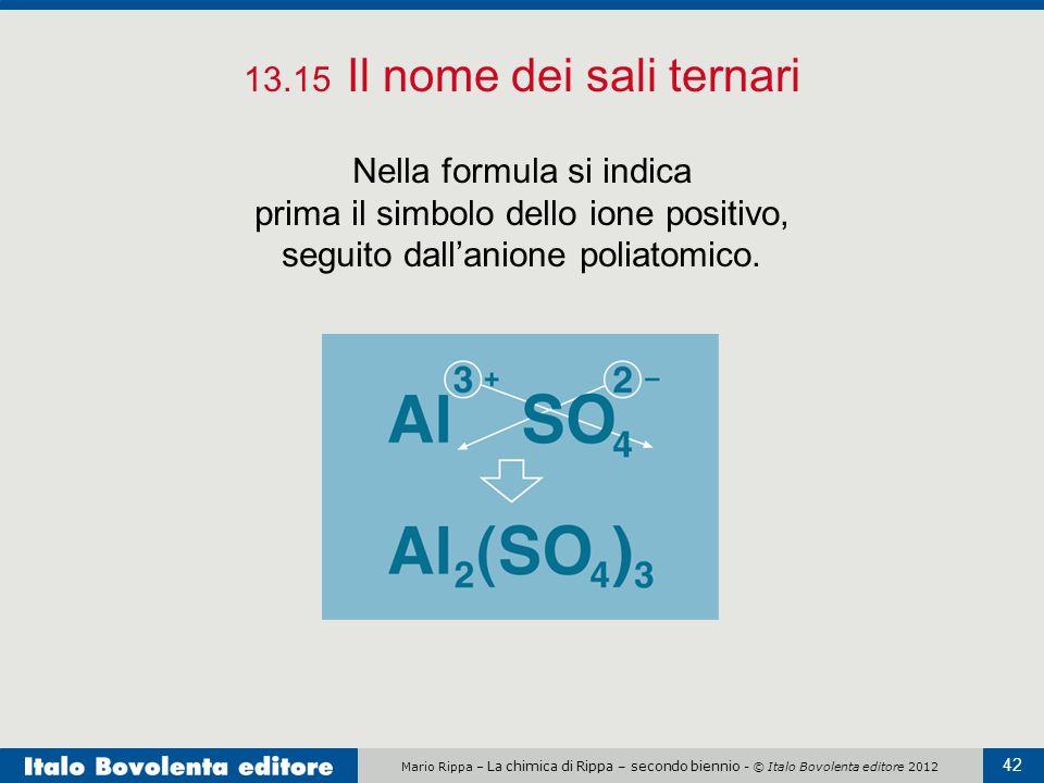Mario Rippa – La chimica di Rippa – secondo biennio - © Italo Bovolenta editore 2012 42 13.15 Il nome dei sali ternari Nella formula si indica prima i