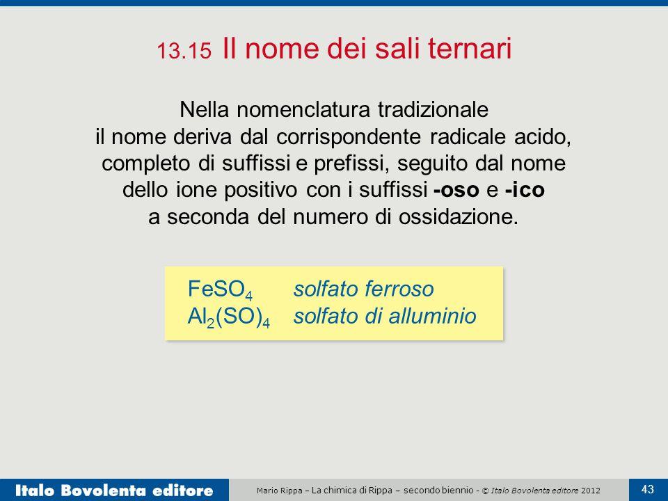 Mario Rippa – La chimica di Rippa – secondo biennio - © Italo Bovolenta editore 2012 43 13.15 Il nome dei sali ternari Nella nomenclatura tradizionale