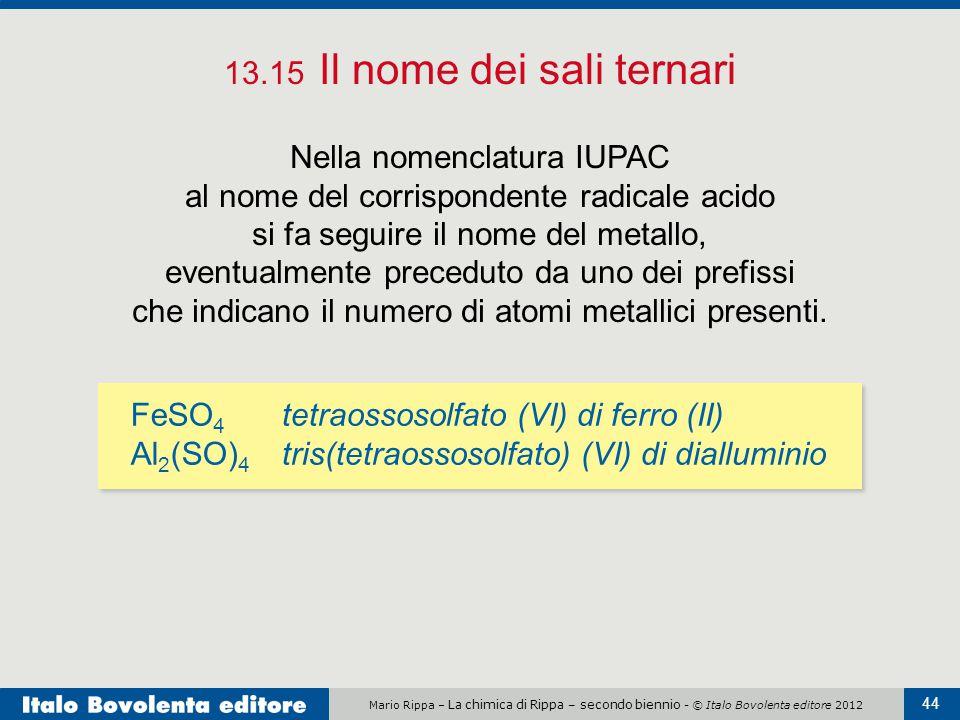 Mario Rippa – La chimica di Rippa – secondo biennio - © Italo Bovolenta editore 2012 44 13.15 Il nome dei sali ternari Nella nomenclatura IUPAC al nom