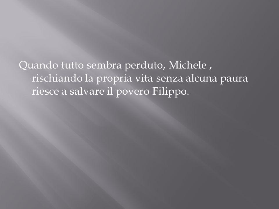 Quando tutto sembra perduto, Michele, rischiando la propria vita senza alcuna paura riesce a salvare il povero Filippo.