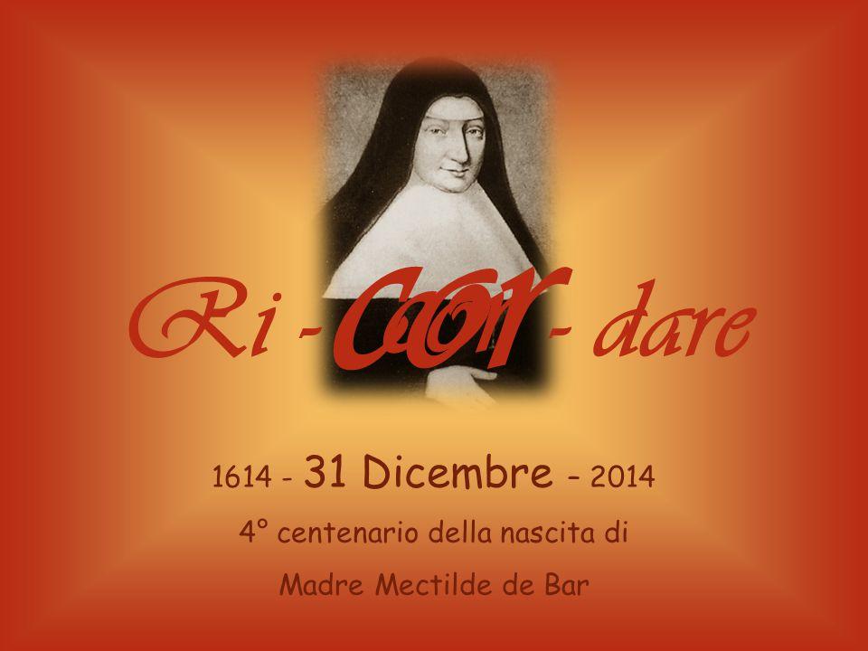 1614 - 31 Dicembre – 2014 4° centenario della nascita di Madre Mectilde de Bar cor Ri - - dare cor