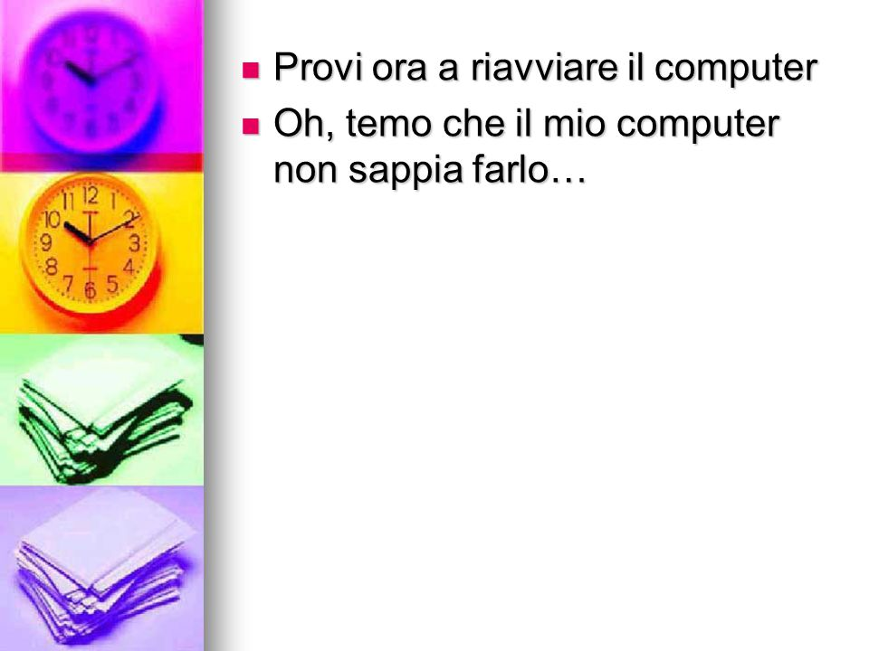 Provi ora a riavviare il computer Provi ora a riavviare il computer Oh, temo che il mio computer non sappia farlo… Oh, temo che il mio computer non sa