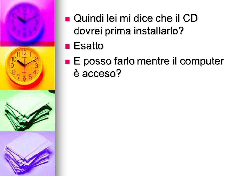 Quindi lei mi dice che il CD dovrei prima installarlo? Quindi lei mi dice che il CD dovrei prima installarlo? Esatto Esatto E posso farlo mentre il co