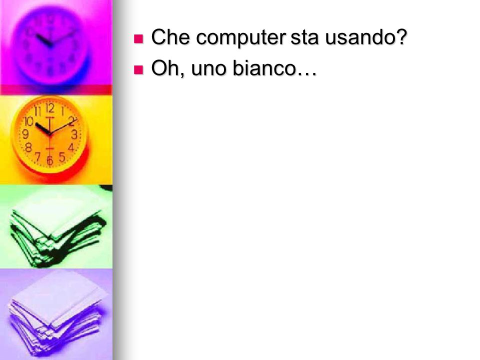 Che computer sta usando? Che computer sta usando? Oh, uno bianco… Oh, uno bianco…