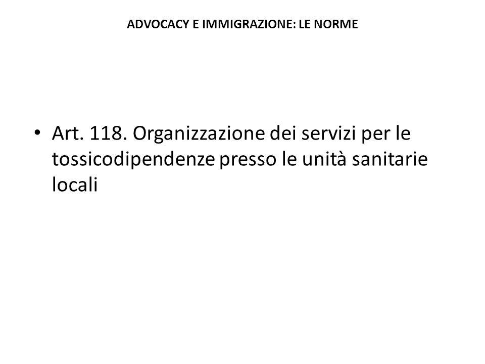 ADVOCACY E IMMIGRAZIONE: LE NORME Art. 118. Organizzazione dei servizi per le tossicodipendenze presso le unità sanitarie locali