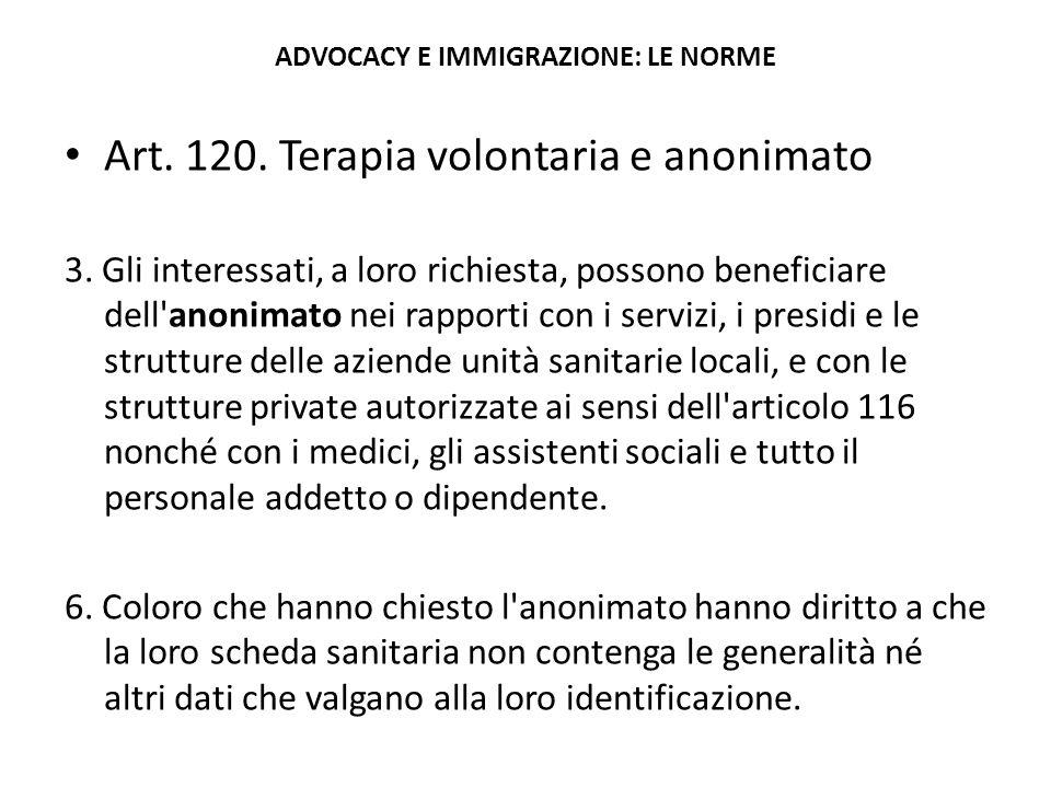 ADVOCACY E IMMIGRAZIONE: LE NORME Art. 120. Terapia volontaria e anonimato 3. Gli interessati, a loro richiesta, possono beneficiare dell'anonimato ne