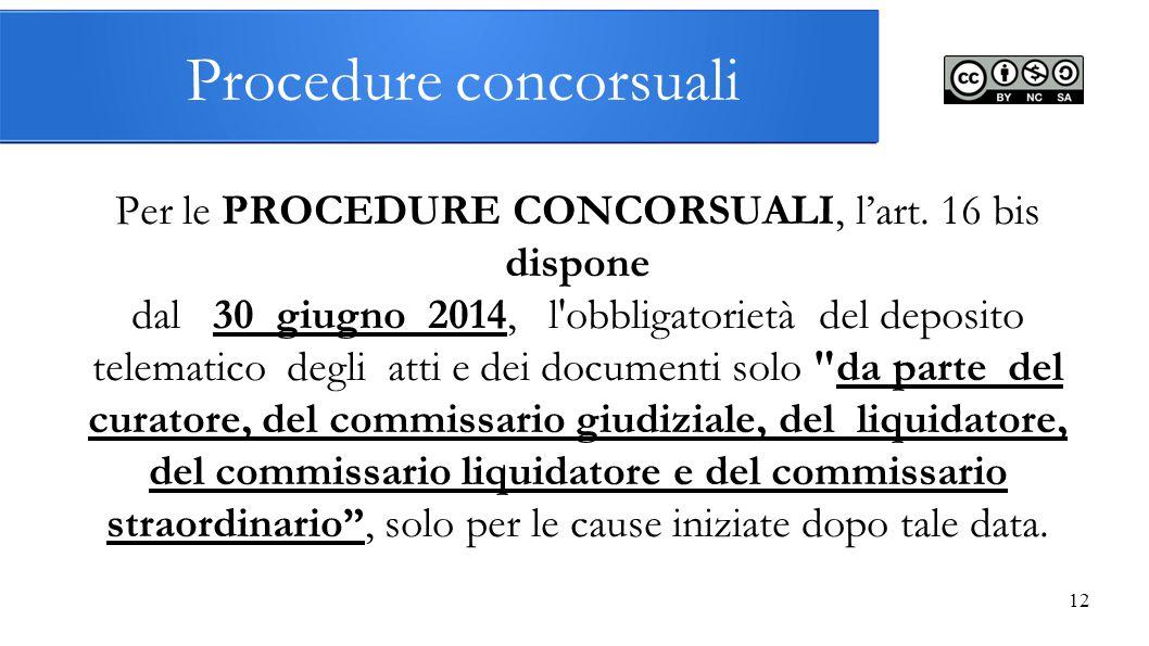 12 Procedure concorsuali Per le PROCEDURE CONCORSUALI, l'art. 16 bis dispone dal 30 giugno 2014, l'obbligatorietà del deposito telematico degli atti e