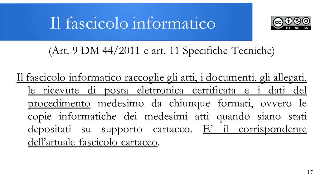 17 Il fascicolo informatico (Art. 9 DM 44/2011 e art. 11 Specifiche Tecniche) Il fascicolo informatico raccoglie gli atti, i documenti, gli allegati,