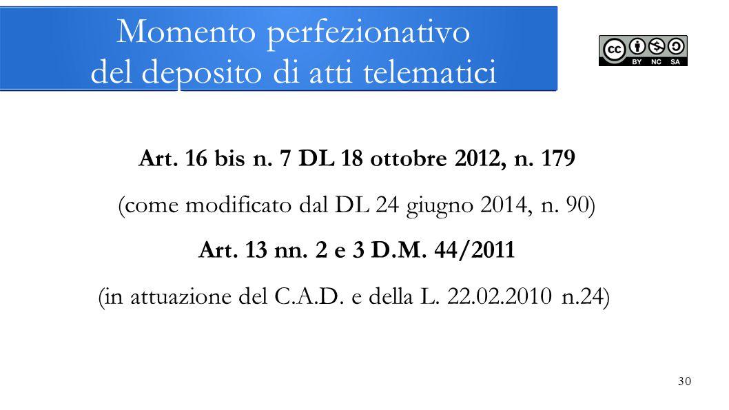 30 Momento perfezionativo del deposito di atti telematici Art. 16 bis n. 7 DL 18 ottobre 2012, n. 179 (come modificato dal DL 24 giugno 2014, n. 90) A