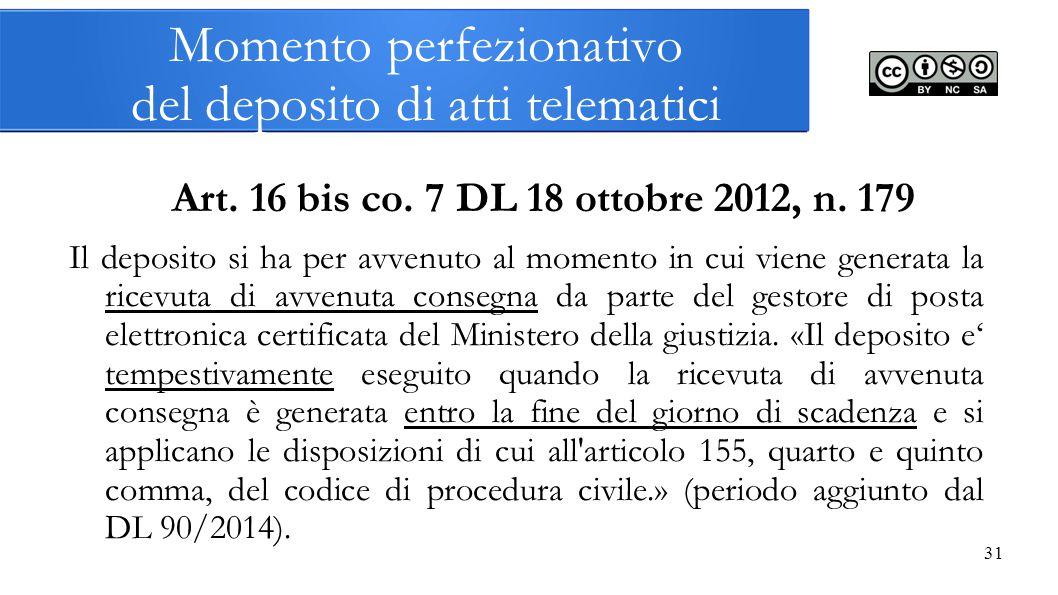 31 Momento perfezionativo del deposito di atti telematici Art. 16 bis co. 7 DL 18 ottobre 2012, n. 179 Il deposito si ha per avvenuto al momento in cu