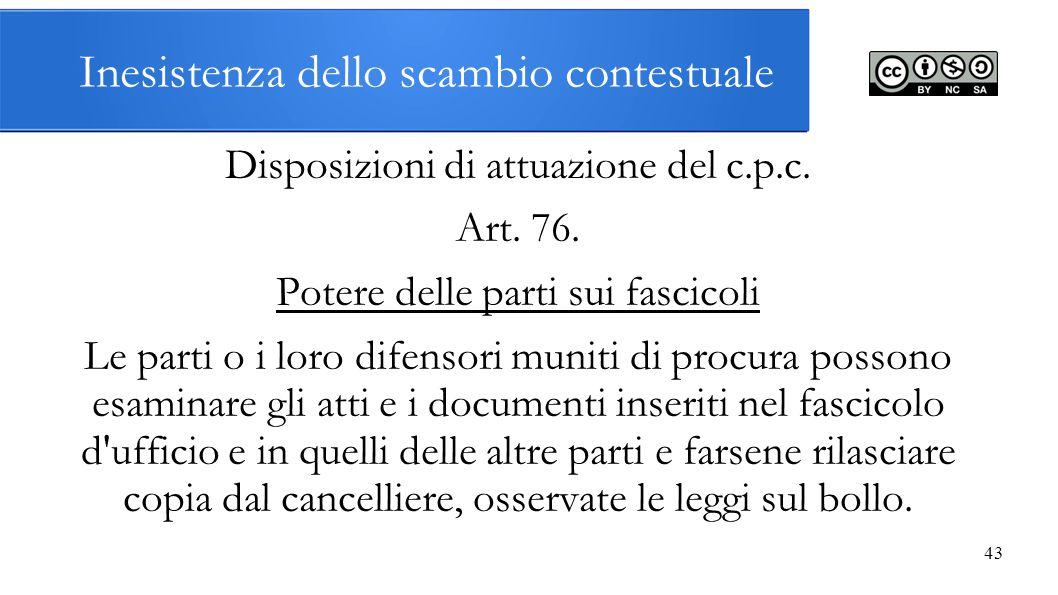 Inesistenza dello scambio contestuale Disposizioni di attuazione del c.p.c. Art. 76. Potere delle parti sui fascicoli Le parti o i loro difensori muni