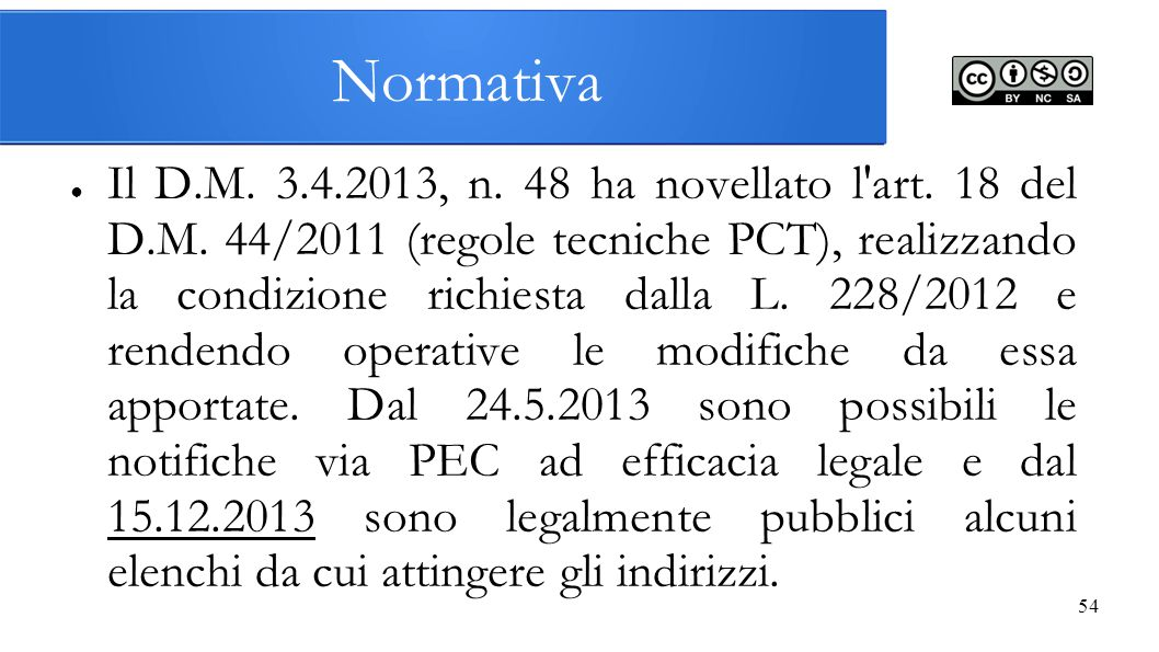 54 Normativa ● Il D.M. 3.4.2013, n. 48 ha novellato l'art. 18 del D.M. 44/2011 (regole tecniche PCT), realizzando la condizione richiesta dalla L. 228