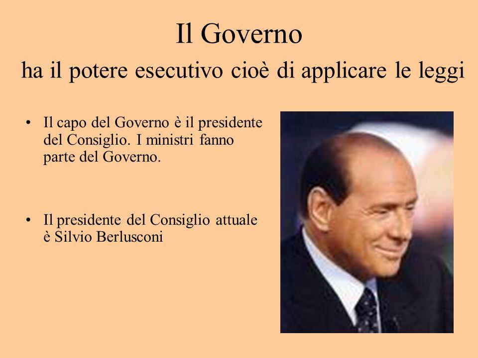 Il Governo ha il potere esecutivo cioè di applicare le leggi Il capo del Governo è il presidente del Consiglio.