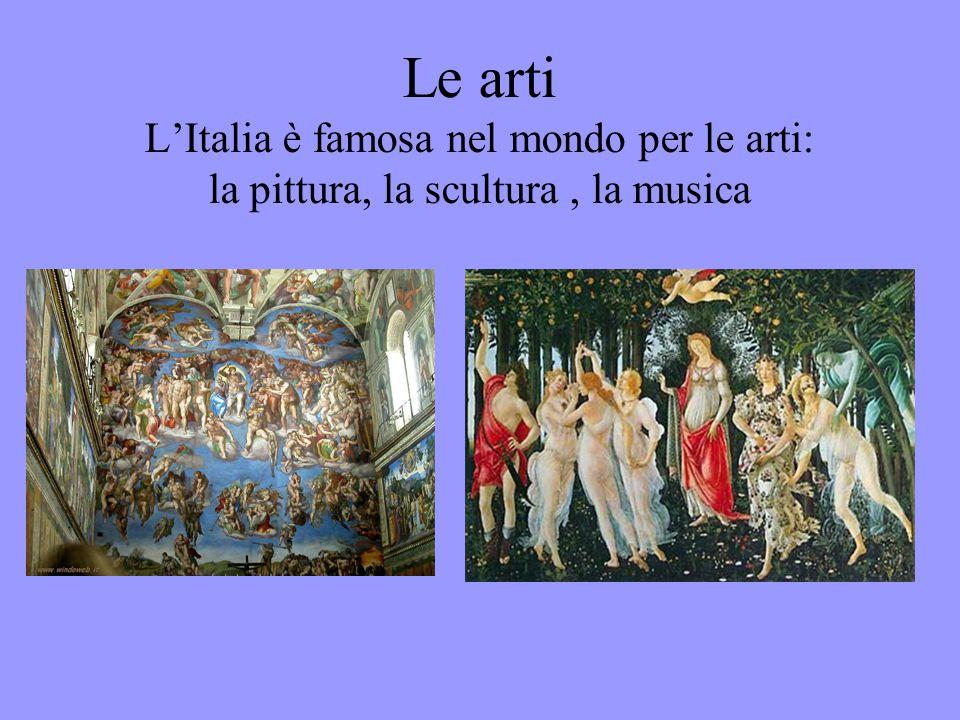 Le arti L'Italia è famosa nel mondo per le arti: la pittura, la scultura, la musica