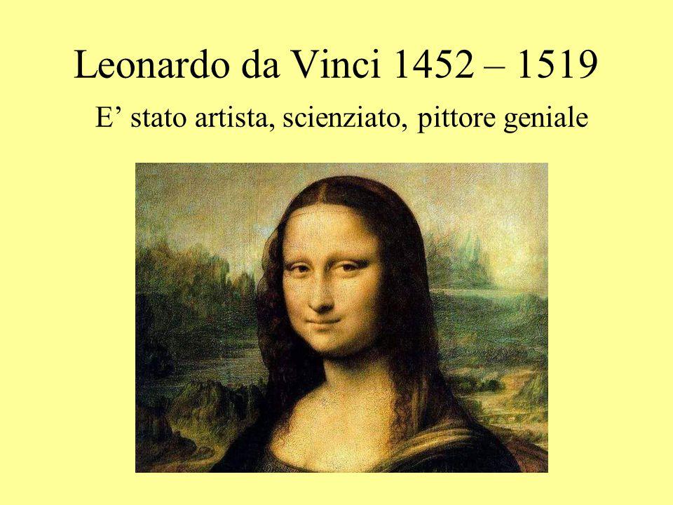 Leonardo da Vinci 1452 – 1519 E' stato artista, scienziato, pittore geniale