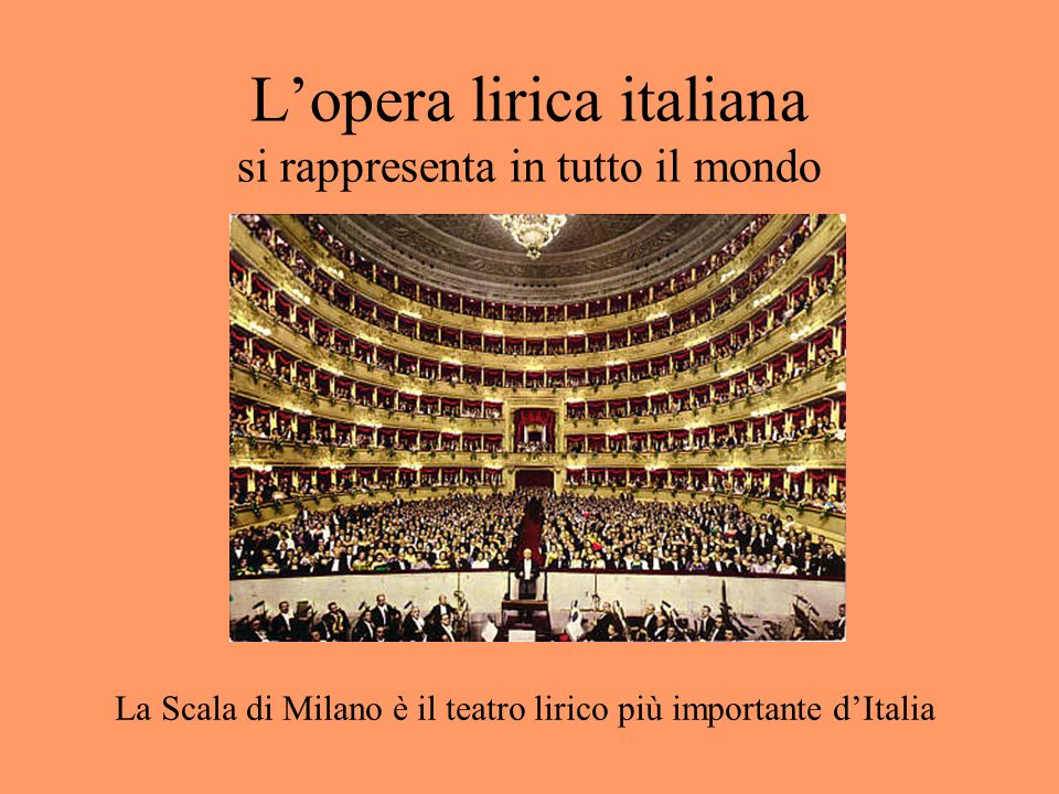 L'opera lirica italiana si rappresenta in tutto il mondo La Scala di Milano è il teatro lirico più importante d'Italia