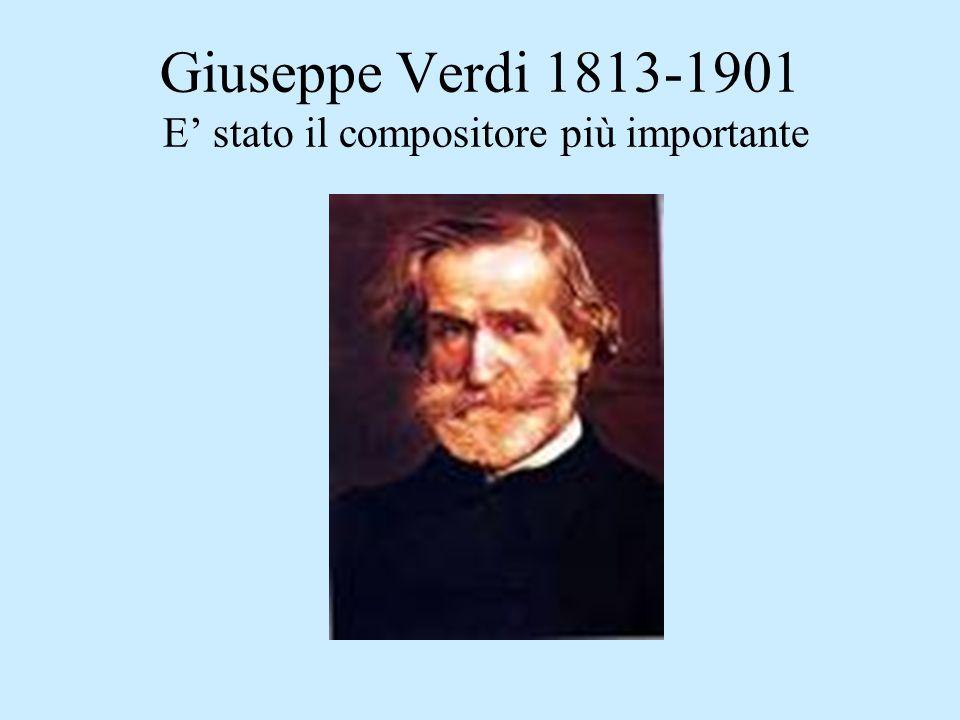 Giuseppe Verdi 1813-1901 E' stato il compositore più importante