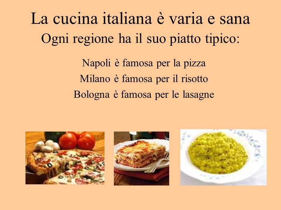 La cucina italiana è varia e sana Ogni regione ha il suo piatto tipico: Napoli è famosa per la pizza Milano è famosa per il risotto Bologna è famosa per le lasagne