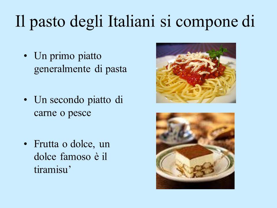 Il pasto degli Italiani si compone di Un primo piatto generalmente di pasta Un secondo piatto di carne o pesce Frutta o dolce, un dolce famoso è il tiramisu'