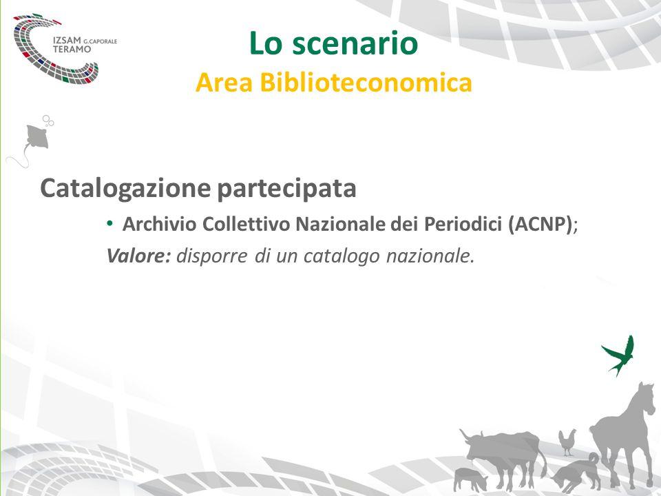 Lo scenario Area Biblioteconomica Catalogazione partecipata Archivio Collettivo Nazionale dei Periodici (ACNP); Valore: disporre di un catalogo nazion