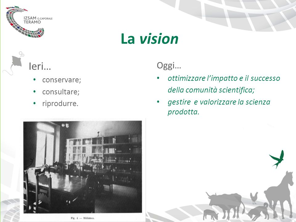 La vision Ieri… conservare; consultare; riprodurre. Oggi… ottimizzare l'impatto e il successo della comunità scientifica; gestire e valorizzare la sci