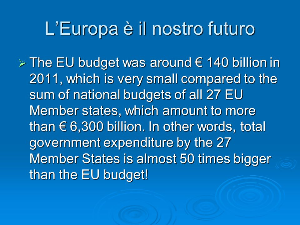 L'Europa è il nostro futuro  The EU budget was around € 140 billion in 2011, which is very small compared to the sum of national budgets of all 27 EU