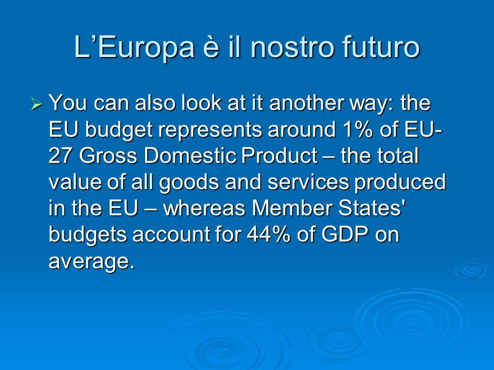 L'Europa è il nostro futuro  You can also look at it another way: the EU budget represents around 1% of EU- 27 Gross Domestic Product – the total val