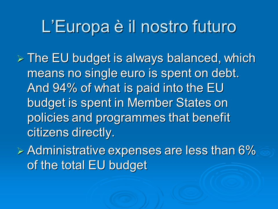 L'Europa è il nostro futuro  The EU budget is always balanced, which means no single euro is spent on debt. And 94% of what is paid into the EU budge