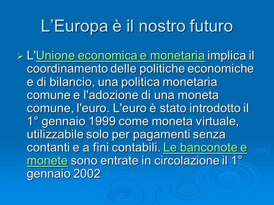 L'Europa è il nostro futuro  L Unione economica e monetaria implica il coordinamento delle politiche economiche e di bilancio, una politica monetaria comune e l adozione di una moneta comune, l euro.