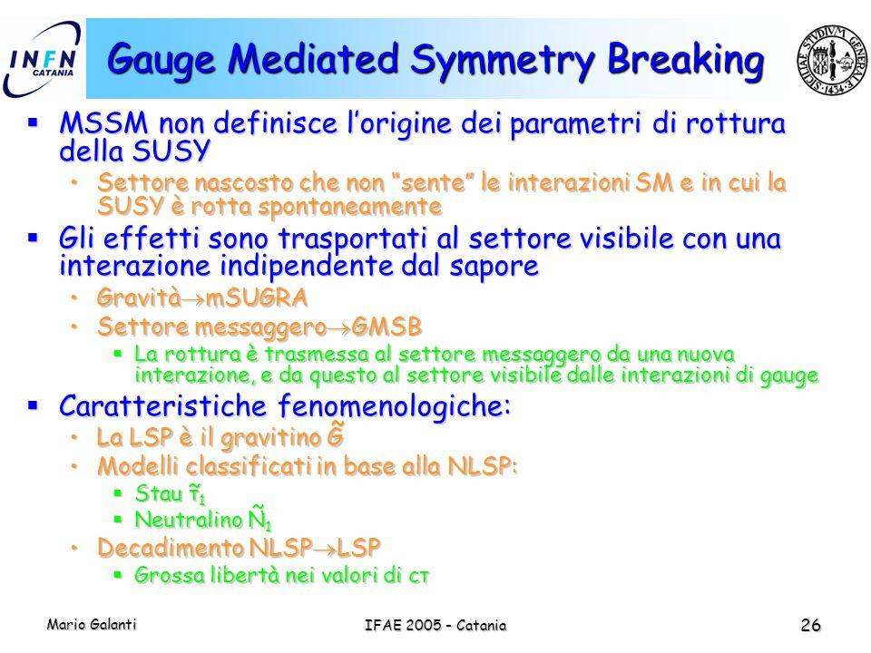 Mario Galanti IFAE 2005 – Catania 26 Gauge Mediated Symmetry Breaking  MSSM non definisce l'origine dei parametri di rottura della SUSY Settore nasco