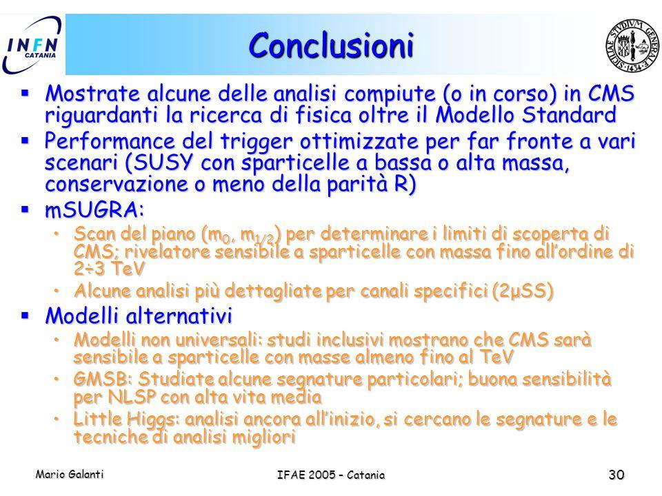 Mario Galanti IFAE 2005 – Catania 30 Conclusioni  Mostrate alcune delle analisi compiute (o in corso) in CMS riguardanti la ricerca di fisica oltre i
