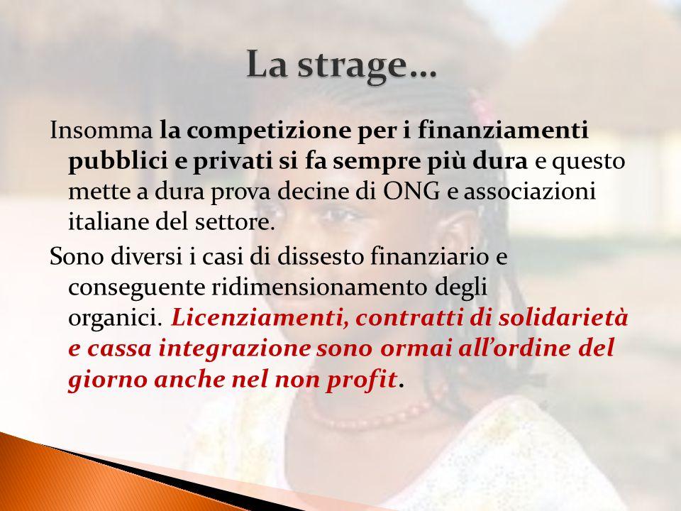 Insomma la competizione per i finanziamenti pubblici e privati si fa sempre più dura e questo mette a dura prova decine di ONG e associazioni italiane del settore.