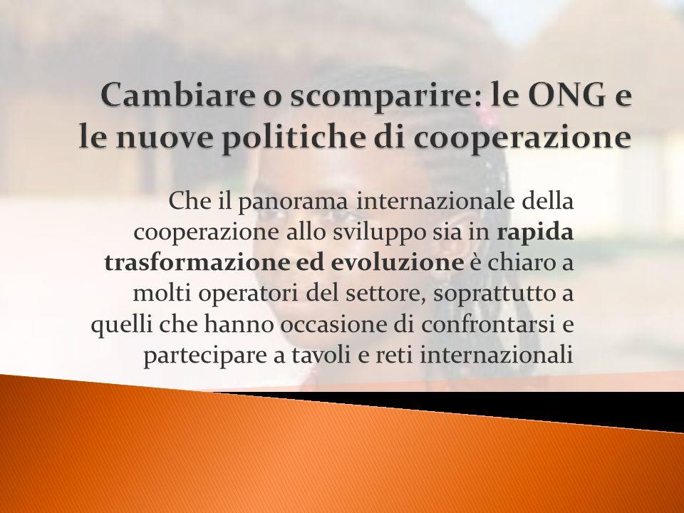 Che il panorama internazionale della cooperazione allo sviluppo sia in rapida trasformazione ed evoluzione è chiaro a molti operatori del settore, soprattutto a quelli che hanno occasione di confrontarsi e partecipare a tavoli e reti internazionali