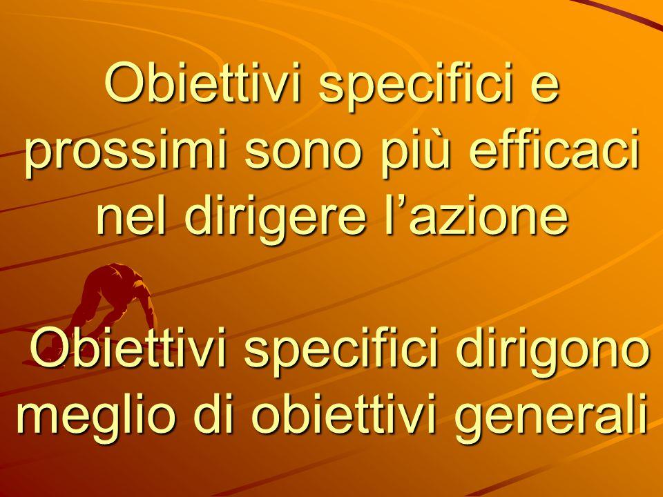 Obiettivi specifici e prossimi sono più efficaci nel dirigere l'azione Obiettivi specifici dirigono meglio di obiettivi generali