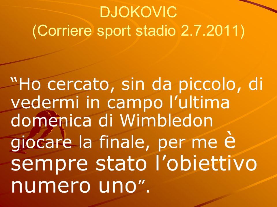 """DJOKOVIC (Corriere sport stadio 2.7.2011) """"Ho cercato, sin da piccolo, di vedermi in campo l'ultima domenica di Wimbledon giocare la finale, per me è"""