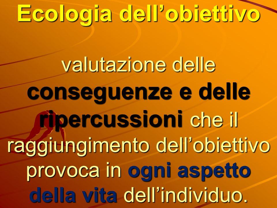 Ecologia dell'obiettivo valutazione delle conseguenze e delle ripercussioni che il raggiungimento dell'obiettivo provoca in ogni aspetto della vita de