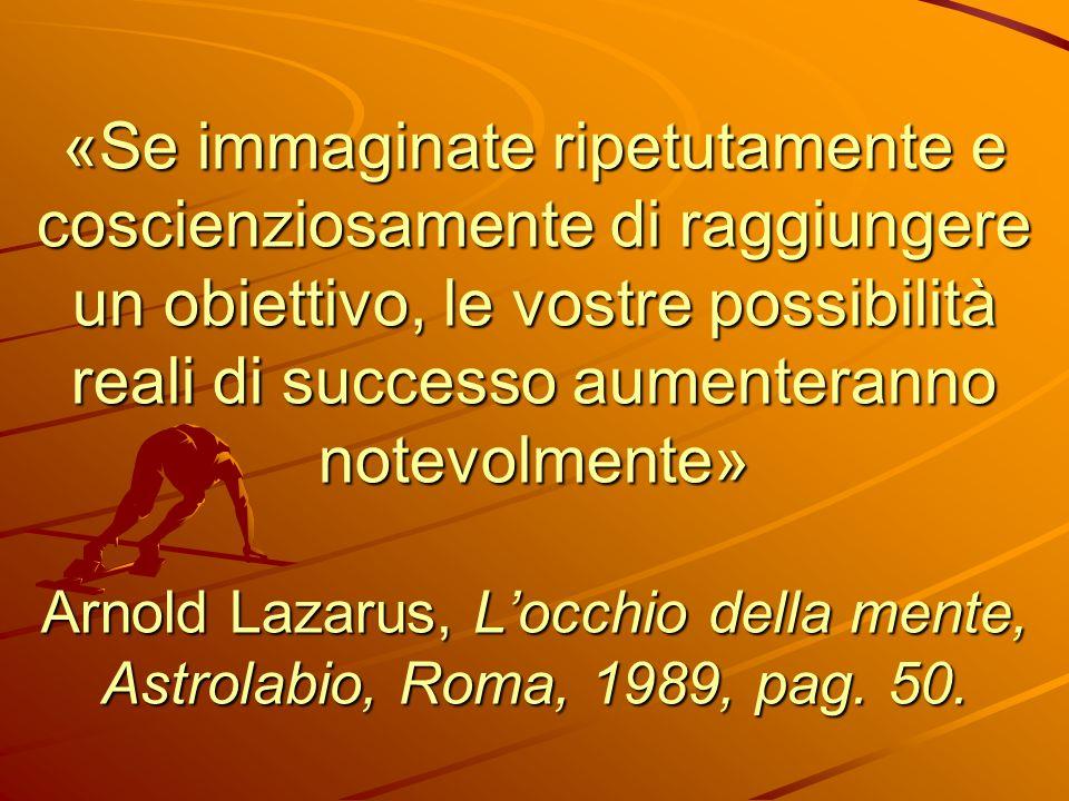 «Se immaginate ripetutamente e coscienziosamente di raggiungere un obiettivo, le vostre possibilità reali di successo aumenteranno notevolmente» Arnol