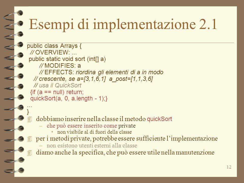 12 Esempi di implementazione 2.1 public class Arrays { // OVERVIEW:... public static void sort (int[] a) // MODIFIES: a // EFFECTS: riordina gli eleme