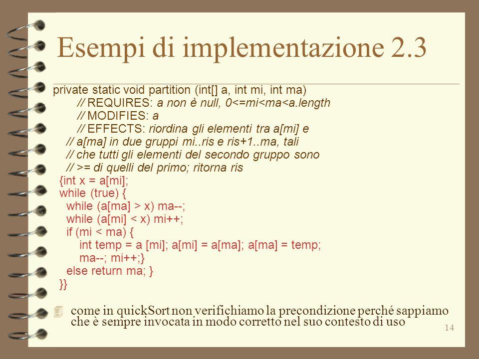 14 Esempi di implementazione 2.3 private static void partition (int[] a, int mi, int ma) // REQUIRES: a non è null, 0<=mi<ma<a.length // MODIFIES: a // EFFECTS: riordina gli elementi tra a[mi] e // a[ma] in due gruppi mi..ris e ris+1..ma, tali // che tutti gli elementi del secondo gruppo sono // >= di quelli del primo; ritorna ris {int x = a[mi]; while (true) { while (a[ma] > x) ma--; while (a[mi] < x) mi++; if (mi < ma) { int temp = a [mi]; a[mi] = a[ma]; a[ma] = temp; ma--; mi++;} else return ma; } }} 4 come in quickSort non verifichiamo la precondizione perché sappiamo che è sempre invocata in modo corretto nel suo contesto di uso