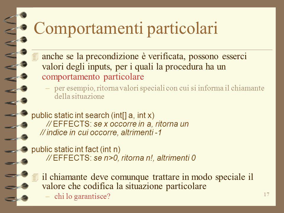 17 Comportamenti particolari 4 anche se la precondizione è verificata, possono esserci valori degli inputs, per i quali la procedura ha un comportamento particolare –per esempio, ritorna valori speciali con cui si informa il chiamante della situazione public static int search (int[] a, int x) // EFFECTS: se x occorre in a, ritorna un // indice in cui occorre, altrimenti -1 public static int fact (int n) // EFFECTS: se n>0, ritorna n!, altrimenti 0 4 il chiamante deve comunque trattare in modo speciale il valore che codifica la situazione particolare –chi lo garantisce?