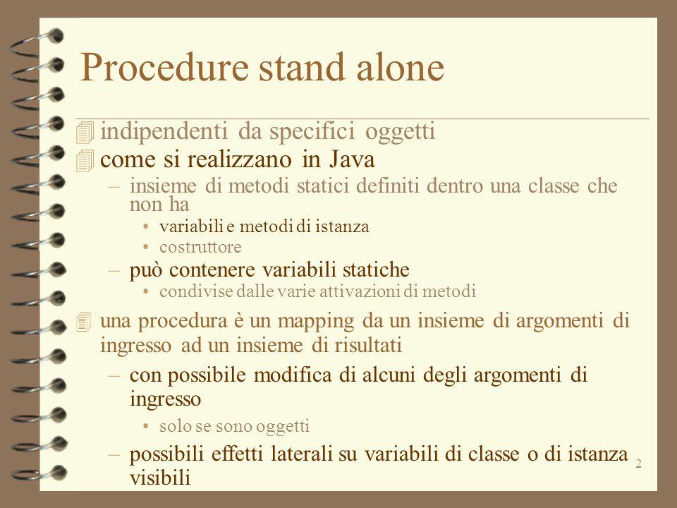 2 Procedure stand alone 4 indipendenti da specifici oggetti 4 come si realizzano in Java –insieme di metodi statici definiti dentro una classe che non