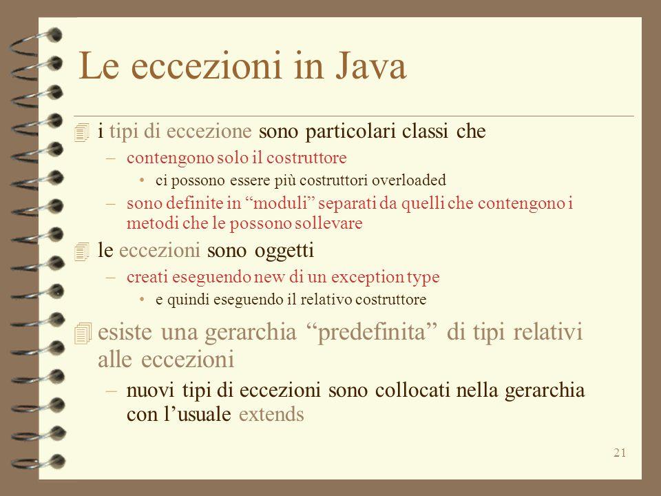 21 Le eccezioni in Java 4 i tipi di eccezione sono particolari classi che –contengono solo il costruttore ci possono essere più costruttori overloaded –sono definite in moduli separati da quelli che contengono i metodi che le possono sollevare 4 le eccezioni sono oggetti –creati eseguendo new di un exception type e quindi eseguendo il relativo costruttore 4 esiste una gerarchia predefinita di tipi relativi alle eccezioni –nuovi tipi di eccezioni sono collocati nella gerarchia con l'usuale extends