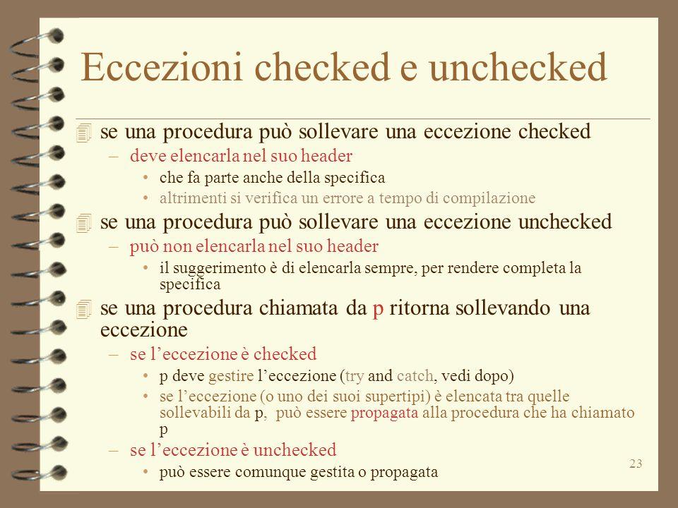 23 Eccezioni checked e unchecked 4 se una procedura può sollevare una eccezione checked –deve elencarla nel suo header che fa parte anche della specifica altrimenti si verifica un errore a tempo di compilazione 4 se una procedura può sollevare una eccezione unchecked –può non elencarla nel suo header il suggerimento è di elencarla sempre, per rendere completa la specifica 4 se una procedura chiamata da p ritorna sollevando una eccezione –se l'eccezione è checked p deve gestire l'eccezione (try and catch, vedi dopo) se l'eccezione (o uno dei suoi supertipi) è elencata tra quelle sollevabili da p, può essere propagata alla procedura che ha chiamato p –se l'eccezione è unchecked può essere comunque gestita o propagata
