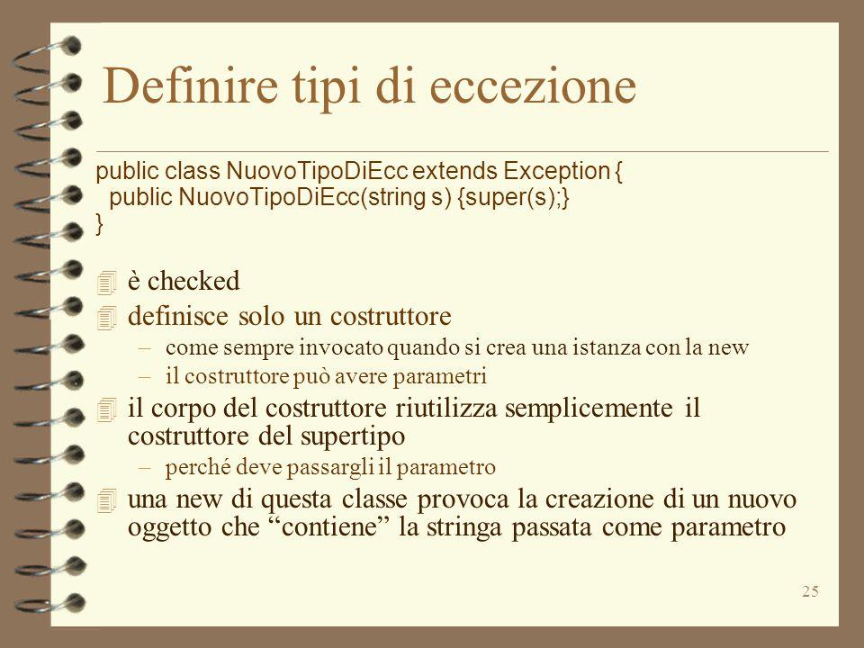 25 Definire tipi di eccezione public class NuovoTipoDiEcc extends Exception { public NuovoTipoDiEcc(string s) {super(s);} } 4 è checked 4 definisce so
