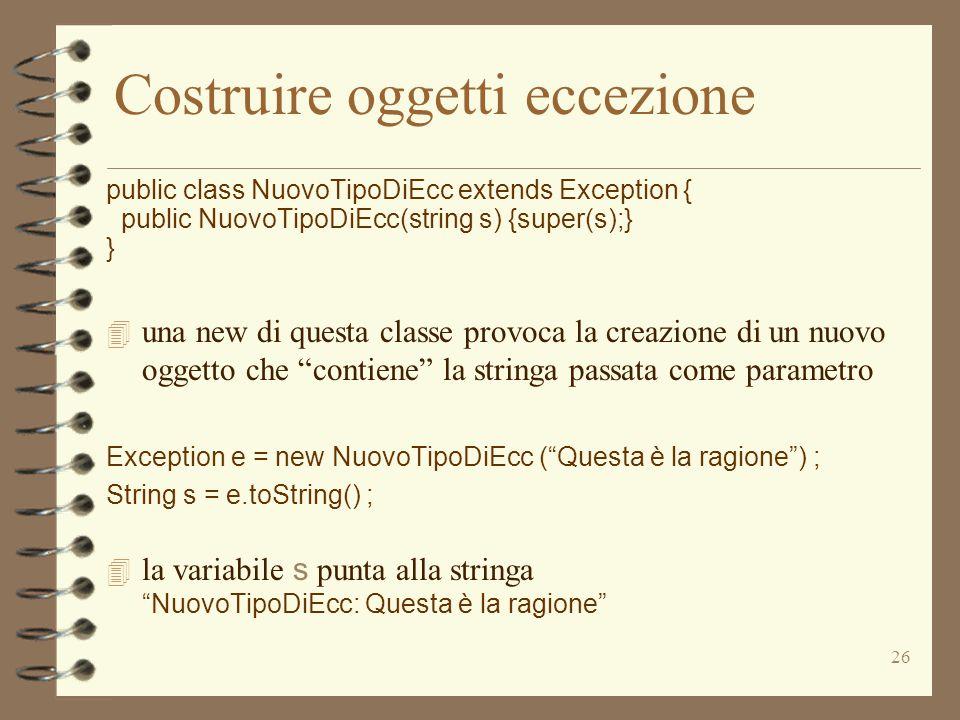 26 Costruire oggetti eccezione public class NuovoTipoDiEcc extends Exception { public NuovoTipoDiEcc(string s) {super(s);} } 4 una new di questa classe provoca la creazione di un nuovo oggetto che contiene la stringa passata come parametro Exception e = new NuovoTipoDiEcc ( Questa è la ragione ) ; String s = e.toString() ;  la variabile s punta alla stringa NuovoTipoDiEcc: Questa è la ragione